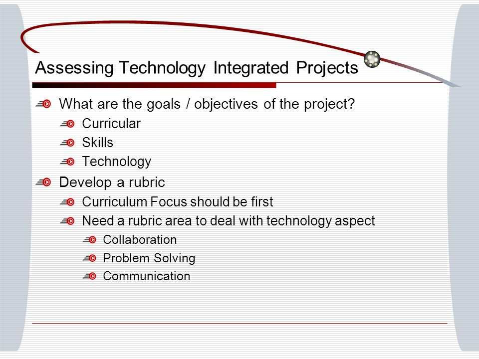 Assessing Technology Integrated Projects What are the goals / objectives of the project.