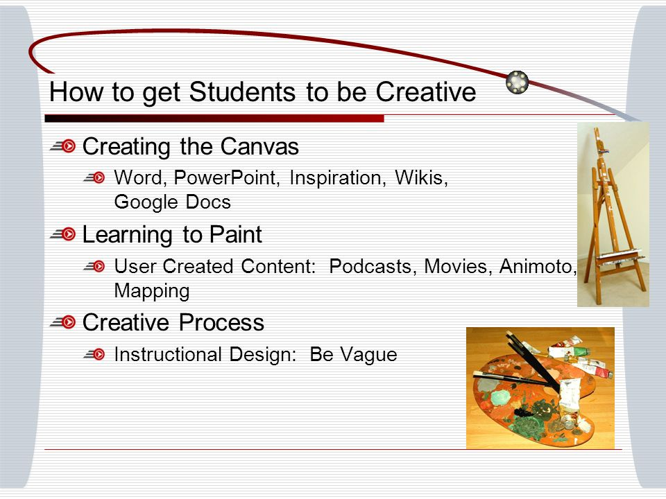 How to get Students to be Creative Creating the Canvas Word, PowerPoint, Inspiration, Wikis, Google Docs Learning to Paint User Created Content: Podcasts, Movies, Animoto, Mapping Creative Process Instructional Design: Be Vague