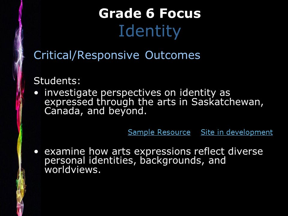 Grade 6 Focus Identity Critical/Responsive Outcomes Students: investigate perspectives on identity as expressed through the arts in Saskatchewan, Canada, and beyond.