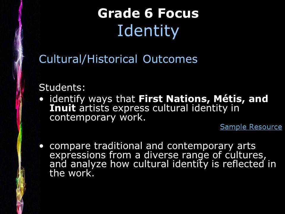 Grade 6 Focus Identity Cultural/Historical Outcomes Students: identify ways that First Nations, Métis, and Inuit artists express cultural identity in contemporary work.
