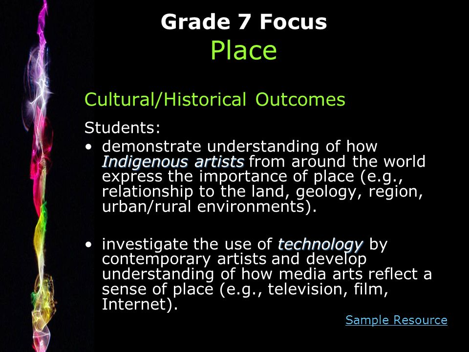 Grade 7 Focus Place Cultural/Historical Outcomes Students: Indigenous artistsdemonstrate understanding of how Indigenous artists from around the world express the importance of place (e.g., relationship to the land, geology, region, urban/rural environments).