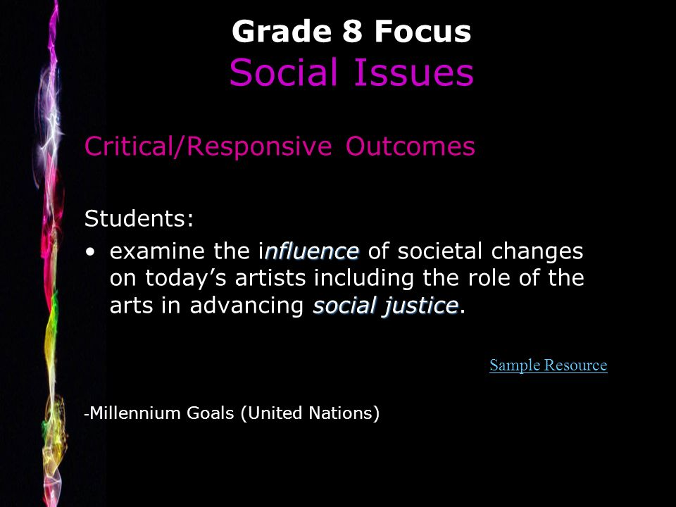 Grade 8 Focus Social Issues Critical/Responsive Outcomes Students: nfluence social justiceexamine the influence of societal changes on todays artists including the role of the arts in advancing social justice.