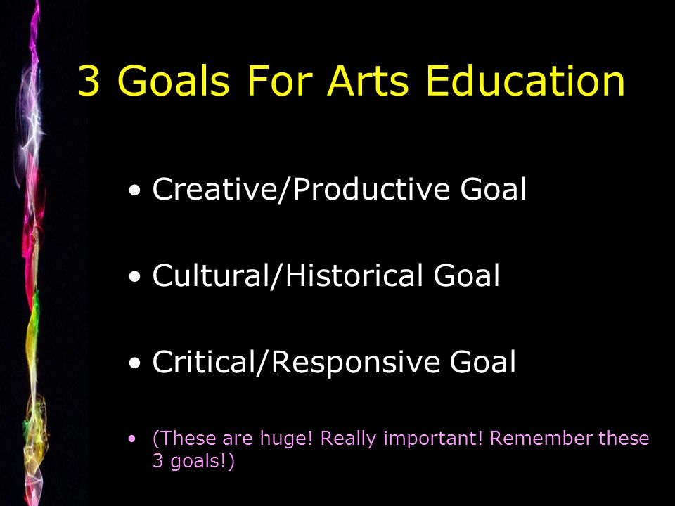 3 Goals For Arts Education Creative/Productive Goal Cultural/Historical Goal Critical/Responsive Goal (These are huge.