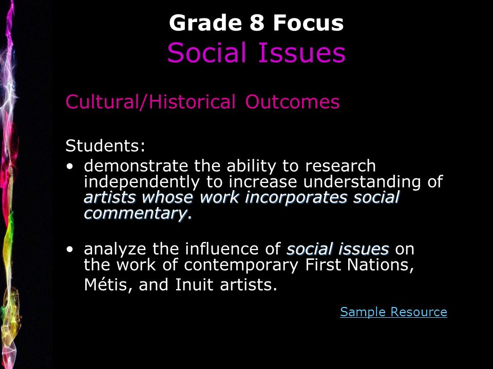 Grade 8 Focus Social Issues Cultural/Historical Outcomes Students: artists whose work incorporates social commentary.demonstrate the ability to research independently to increase understanding of artists whose work incorporates social commentary.