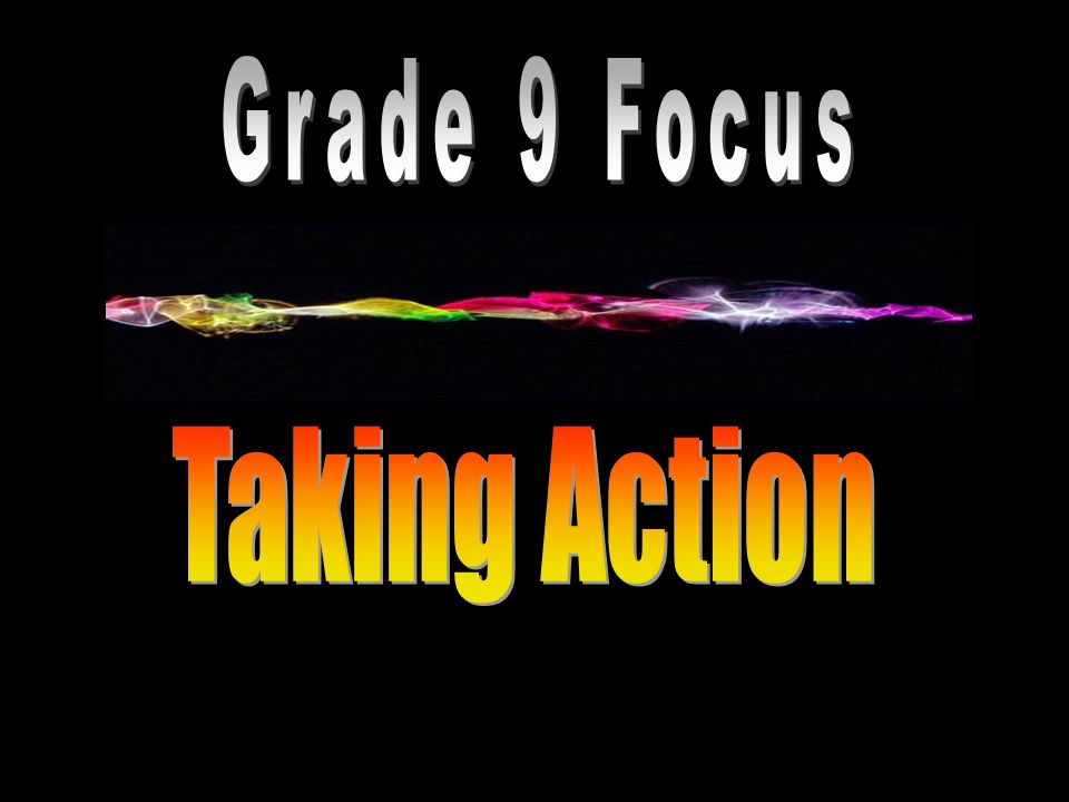Grade 9 Focus Taking Action Creative/Productive Outcomes Students: create dance, drama, music, and visual art works to raise awareness and take action on topics of concern to youth.