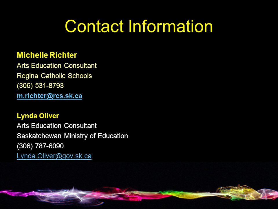 Contact Information Michelle Richter Arts Education Consultant Regina Catholic Schools (306) 531-8793 m.richter@rcs.sk.ca Lynda Oliver Arts Education Consultant Saskatchewan Ministry of Education (306) 787-6090 Lynda.Oliver@gov.sk.ca