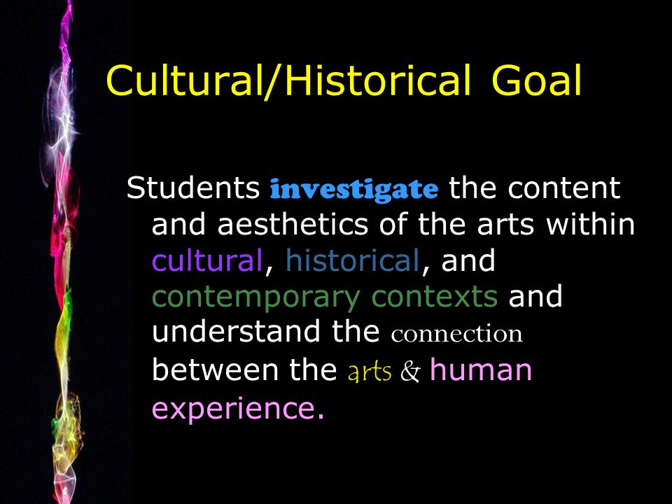 Cultural/Historical Goal Students investigate the content and aesthetics of the arts within cultural, historical, and contemporary contexts and understand the connection between the arts & human experience.