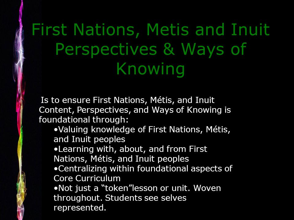 First Nations, Metis and Inuit Perspectives & Ways of Knowing Is to ensure First Nations, Métis, and Inuit Content, Perspectives, and Ways of Knowing is foundational through: Valuing knowledge of First Nations, Métis, and Inuit peoples Learning with, about, and from First Nations, Métis, and Inuit peoples Centralizing within foundational aspects of Core Curriculum Not just a tokenlesson or unit.
