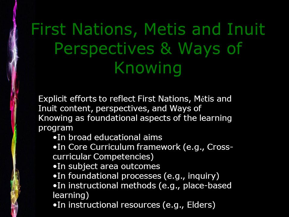 First Nations, Metis and Inuit Perspectives & Ways of Knowing Explicit efforts to reflect First Nations, M é tis and Inuit content, perspectives, and Ways of Knowing as foundational aspects of the learning program In broad educational aims In Core Curriculum framework (e.g., Cross- curricular Competencies) In subject area outcomes In foundational processes (e.g., inquiry) In instructional methods (e.g., place-based learning) In instructional resources (e.g., Elders)