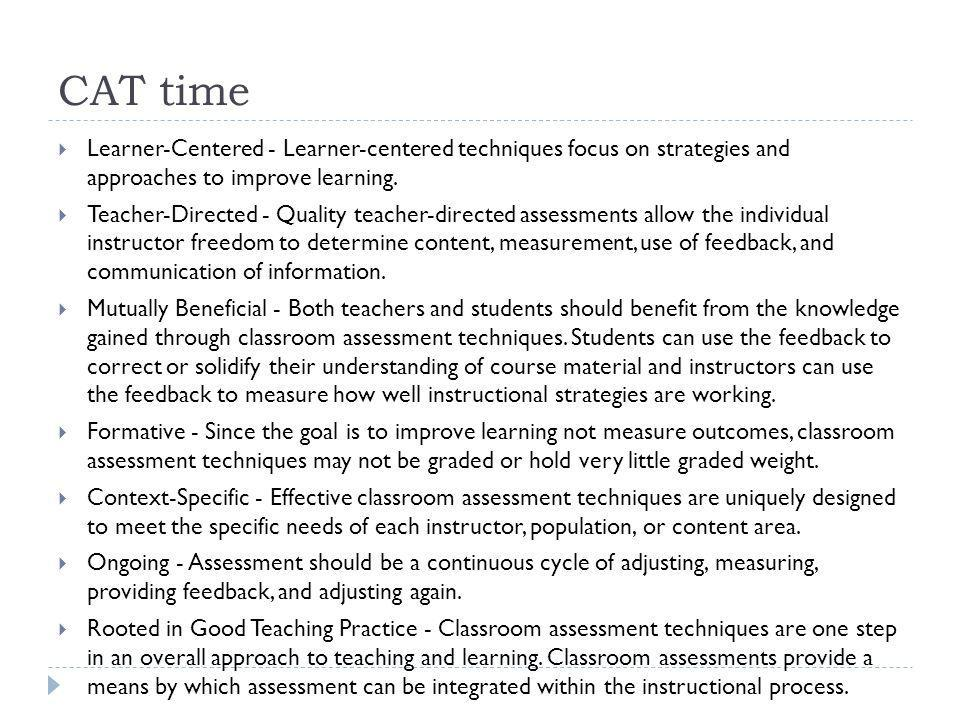 CAT time Minute Paper Quickly assesses the learning gained from a specific instructional sequence by asking students what was the most important thing you learned during this class? or what important question remains unanswered?