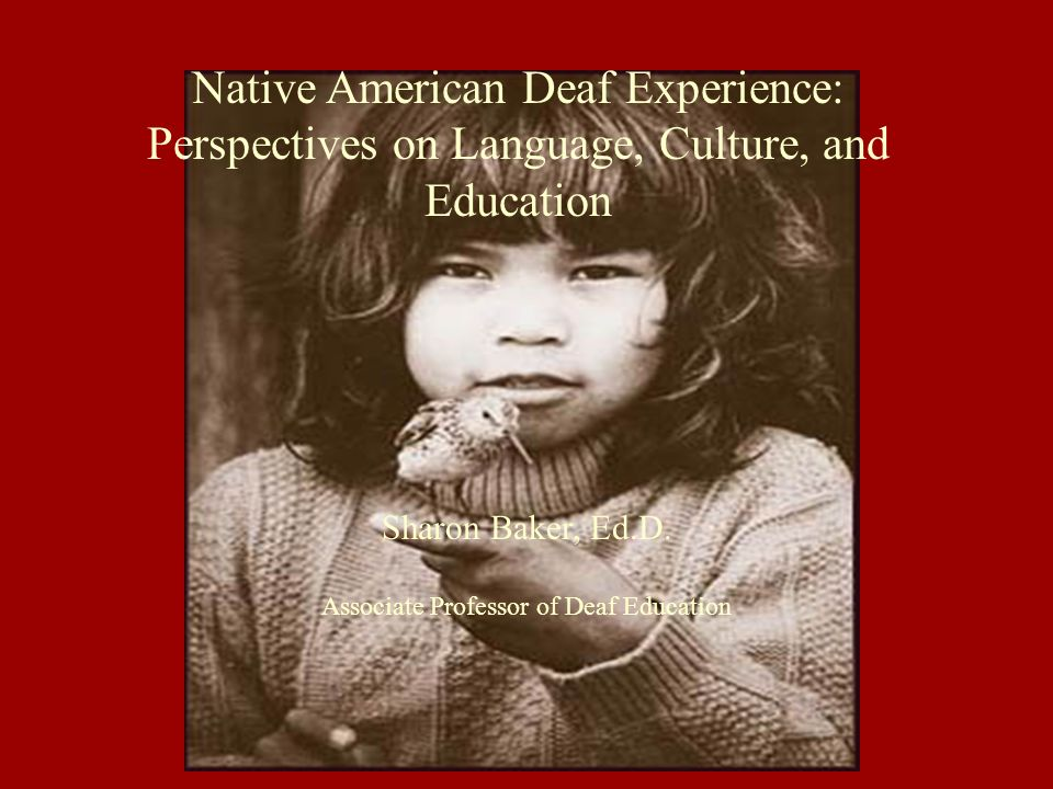Sharon Baker, Ed.D. Associate Professor of Deaf Education Native American Deaf Experience: Perspectives on Language, Culture, and Education