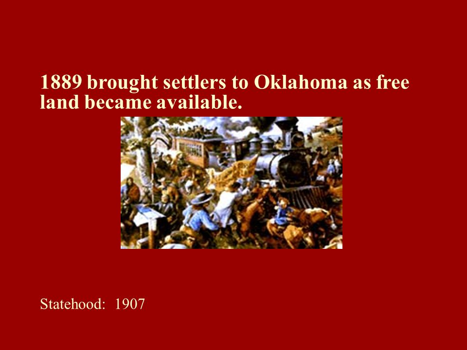 1889 brought settlers to Oklahoma as free land became available. Statehood: 1907