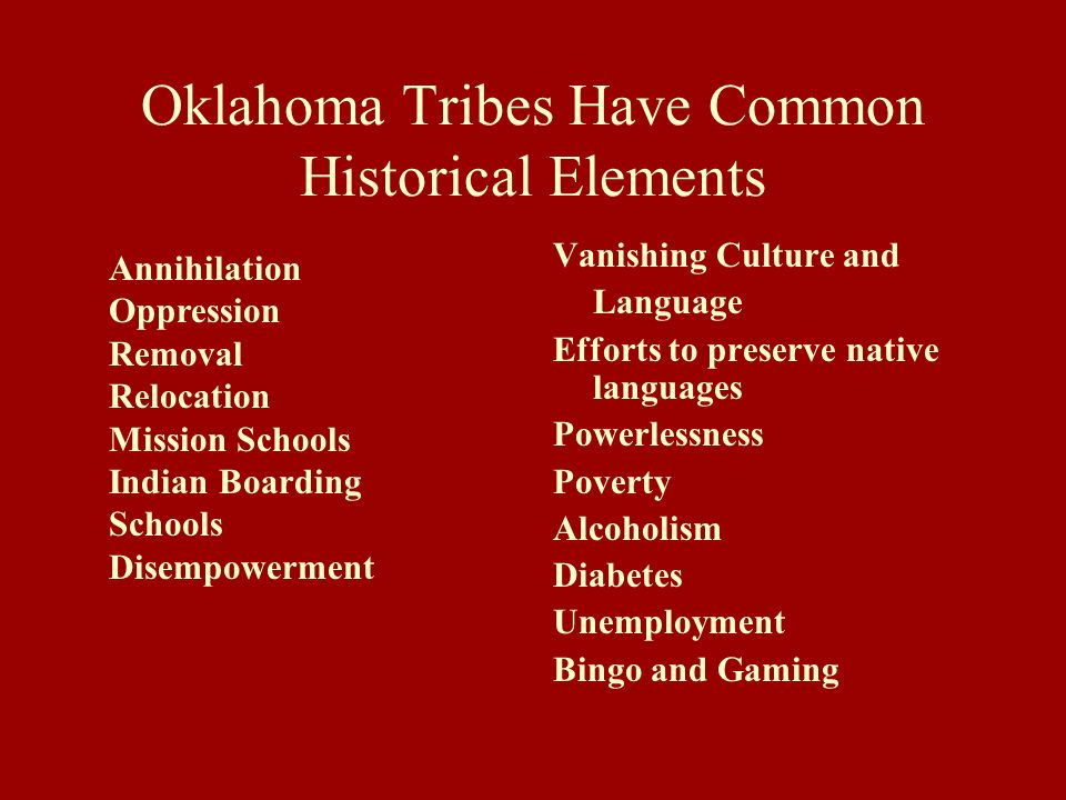 Oklahoma Tribes Have Common Historical Elements Vanishing Culture and Language Efforts to preserve native languages Powerlessness Poverty Alcoholism D