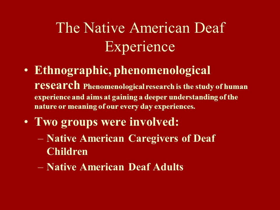 The Native American Deaf Experience Ethnographic, phenomenological research Phenomenological research is the study of human experience and aims at gai