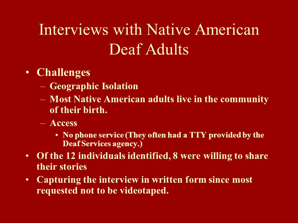 Interviews with Native American Deaf Adults Challenges –Geographic Isolation –Most Native American adults live in the community of their birth. –Acces