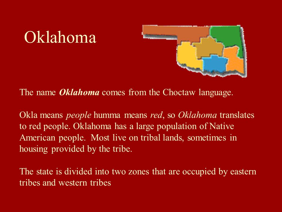 Oklahoma The name Oklahoma comes from the Choctaw language. Okla means people humma means red, so Oklahoma translates to red people. Oklahoma has a la