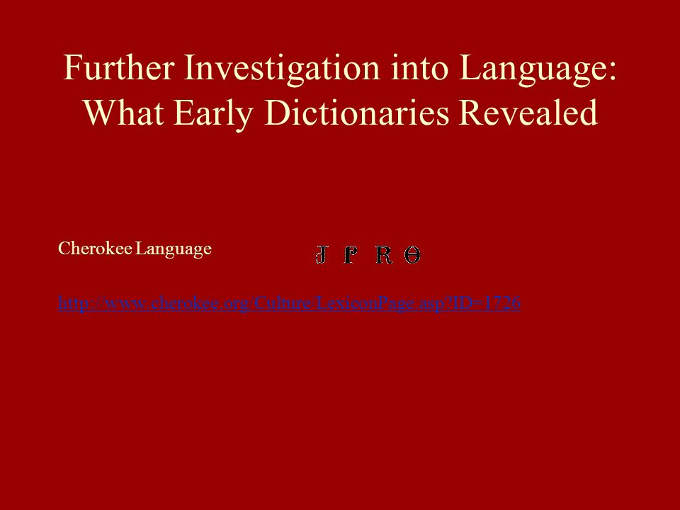 Further Investigation into Language: What Early Dictionaries Revealed Cherokee Language http://www.cherokee.org/Culture/LexiconPage.asp?ID=1726
