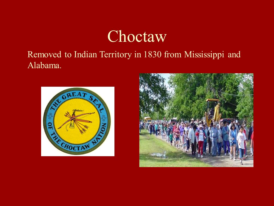 Choctaw Removed to Indian Territory in 1830 from Mississippi and Alabama.