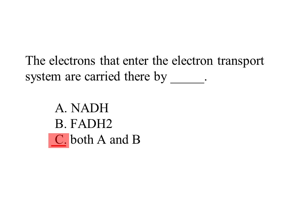 The electrons that enter the electron transport system are carried there by _____. A. NADH B. FADH2 C. both A and B ___