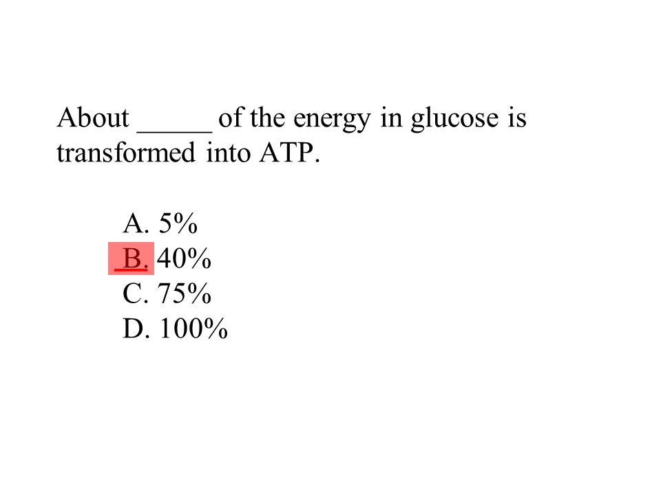 About _____ of the energy in glucose is transformed into ATP. A. 5% B. 40% C. 75% D. 100% ___