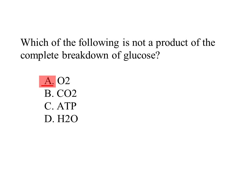 Which of the following is not a product of the complete breakdown of glucose? A. O2 B. CO2 C. ATP D. H2O ___