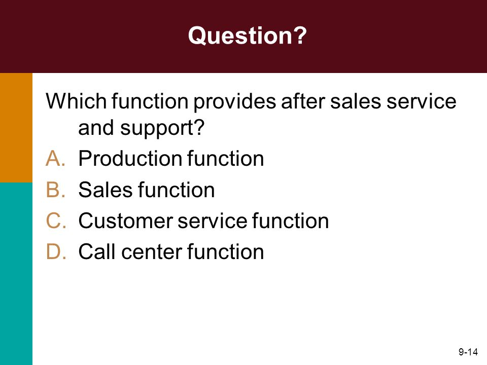 9-14 Question? Which function provides after sales service and support? A.Production function B.Sales function C.Customer service function D.Call cent