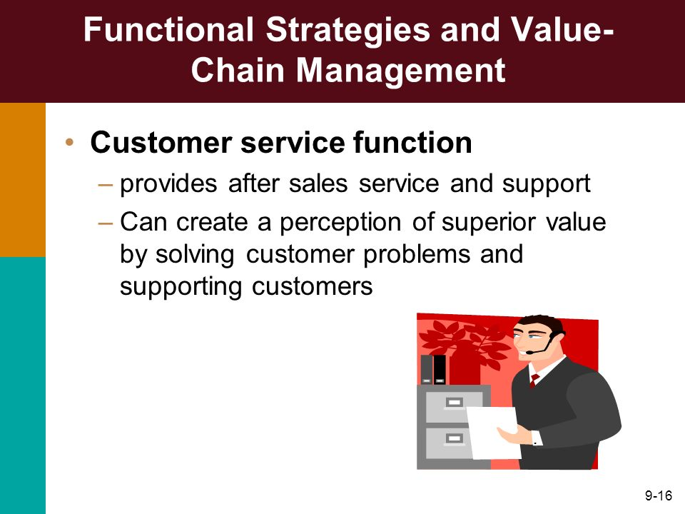 9-16 Functional Strategies and Value- Chain Management Customer service function –provides after sales service and support –Can create a perception of