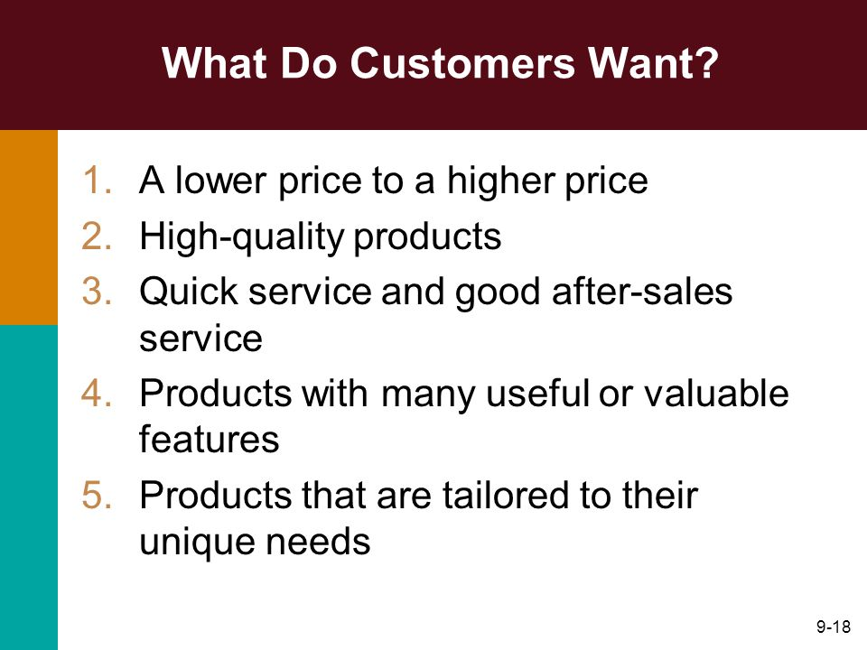 9-18 What Do Customers Want? 1.A lower price to a higher price 2.High-quality products 3.Quick service and good after-sales service 4.Products with ma
