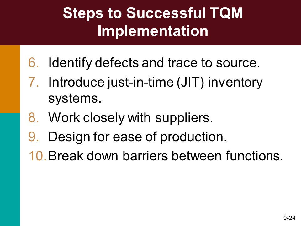 9-24 Steps to Successful TQM Implementation 6.Identify defects and trace to source. 7.Introduce just-in-time (JIT) inventory systems. 8.Work closely w