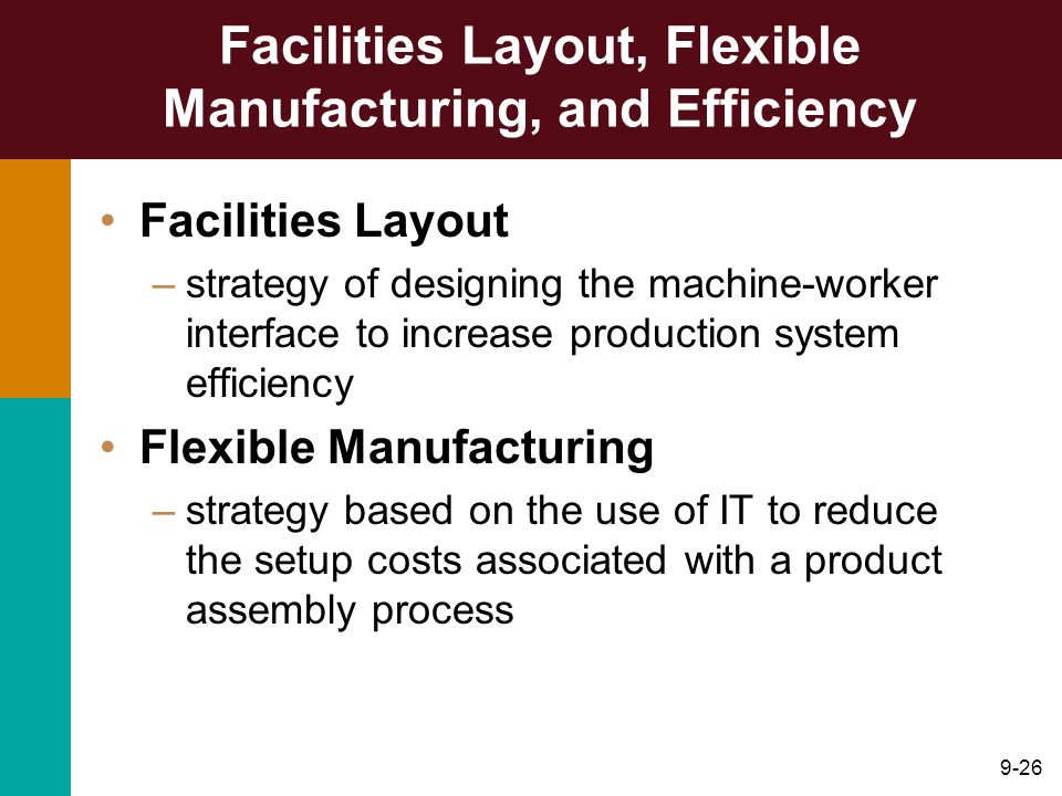 9-26 Facilities Layout, Flexible Manufacturing, and Efficiency Facilities Layout –strategy of designing the machine-worker interface to increase produ