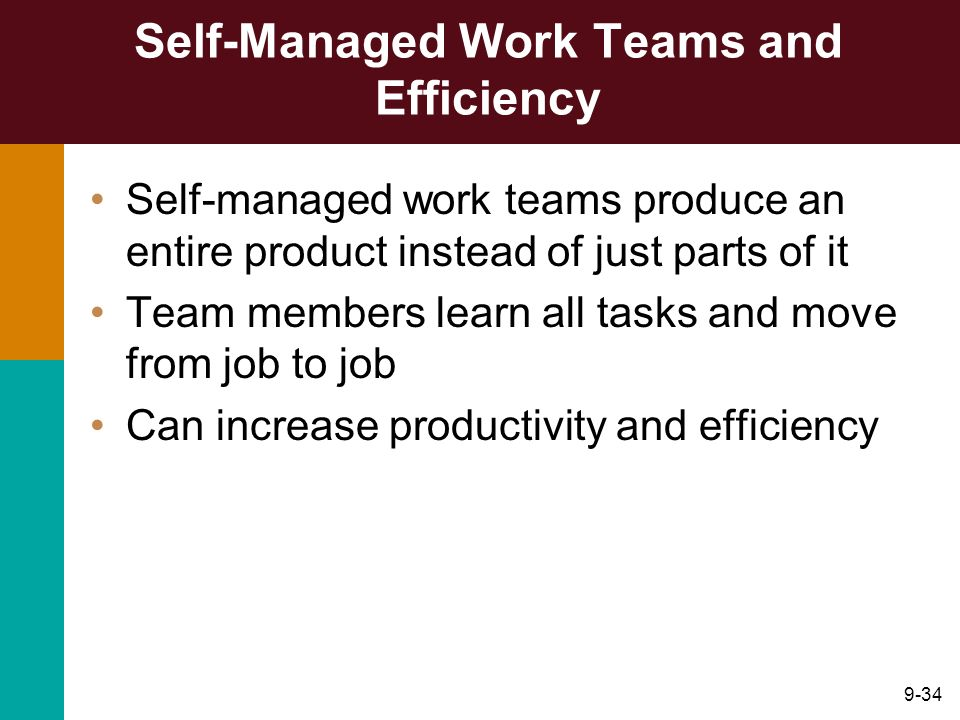 9-34 Self-Managed Work Teams and Efficiency Self-managed work teams produce an entire product instead of just parts of it Team members learn all tasks
