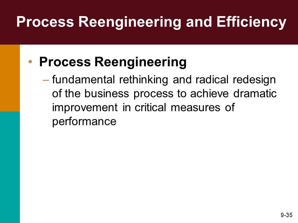 9-35 Process Reengineering and Efficiency Process Reengineering –fundamental rethinking and radical redesign of the business process to achieve dramat