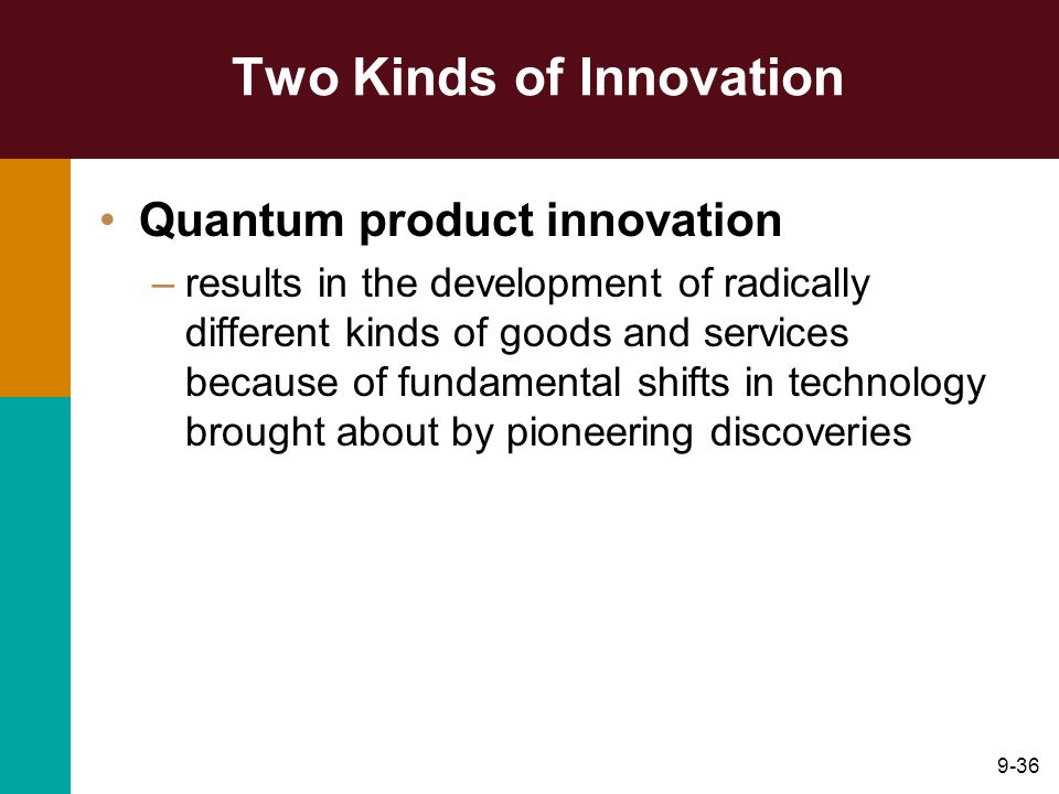 9-36 Two Kinds of Innovation Quantum product innovation –results in the development of radically different kinds of goods and services because of fund