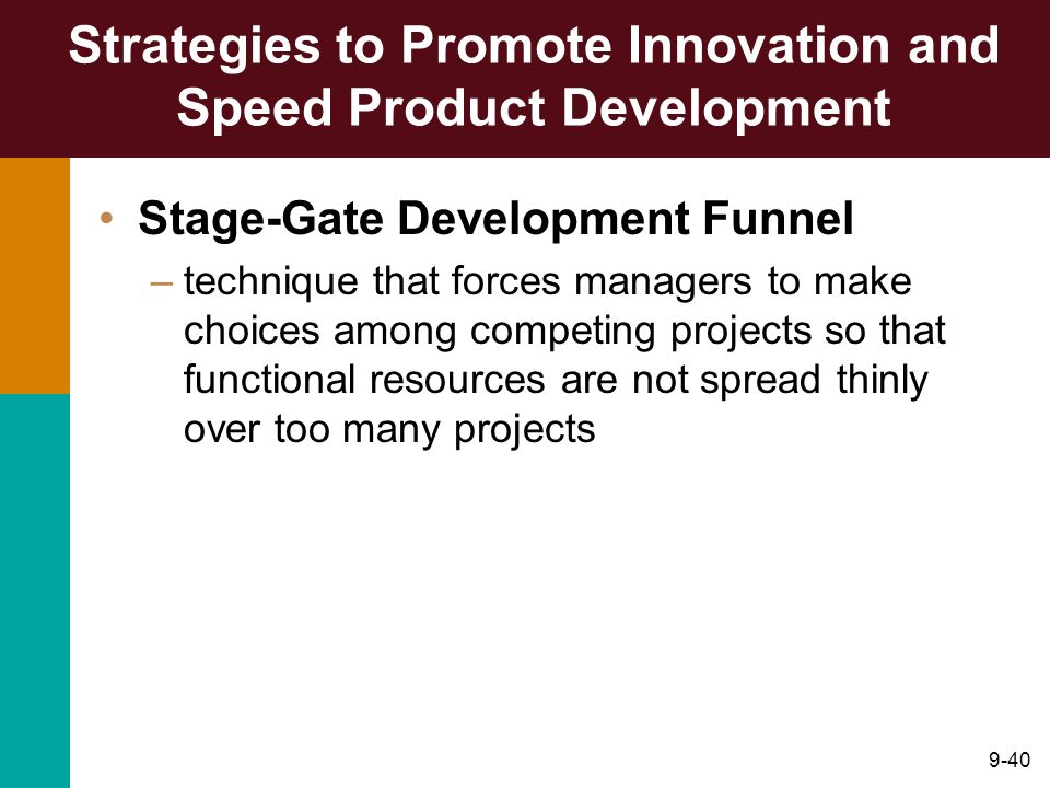 9-40 Strategies to Promote Innovation and Speed Product Development Stage-Gate Development Funnel –technique that forces managers to make choices amon