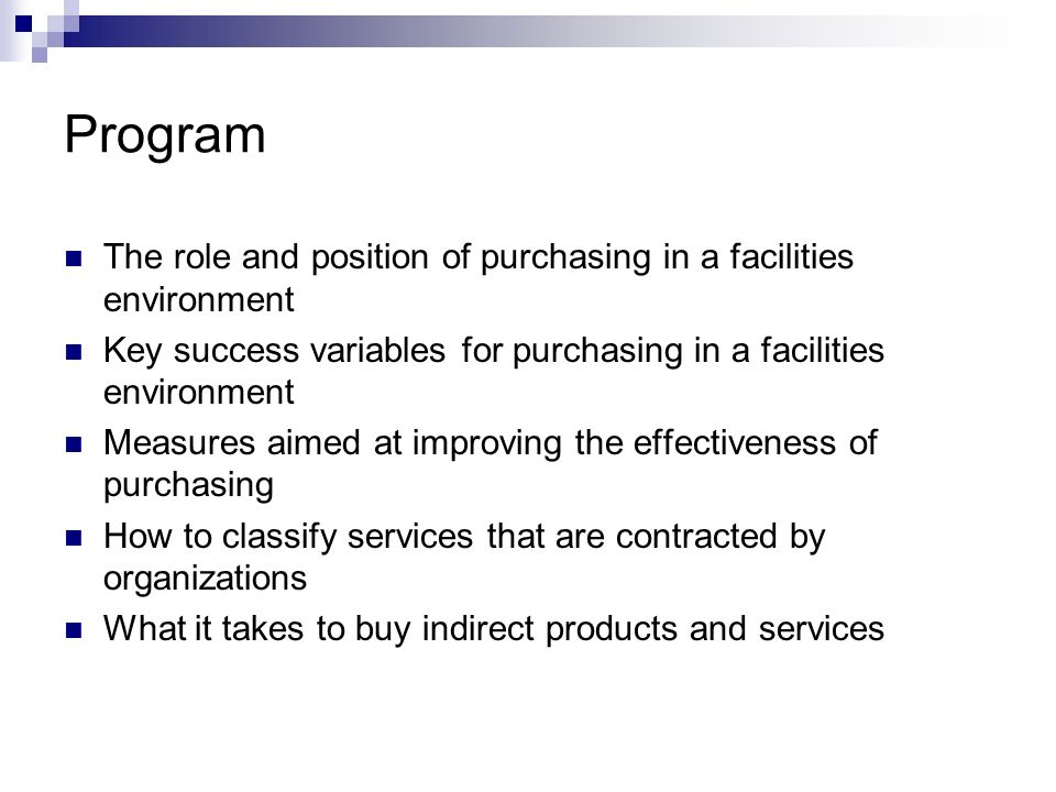 Purchasing and facilities management Purchasing-to-sales turnover ratio is relatively low Purchasing for the primary process is usually absent (since there is no physical production process) Purchasing saving have a limited effect on return on assets Management will spend most of the time on value added and people-related issues and activities, they will put little effort in support activities (purchasing)