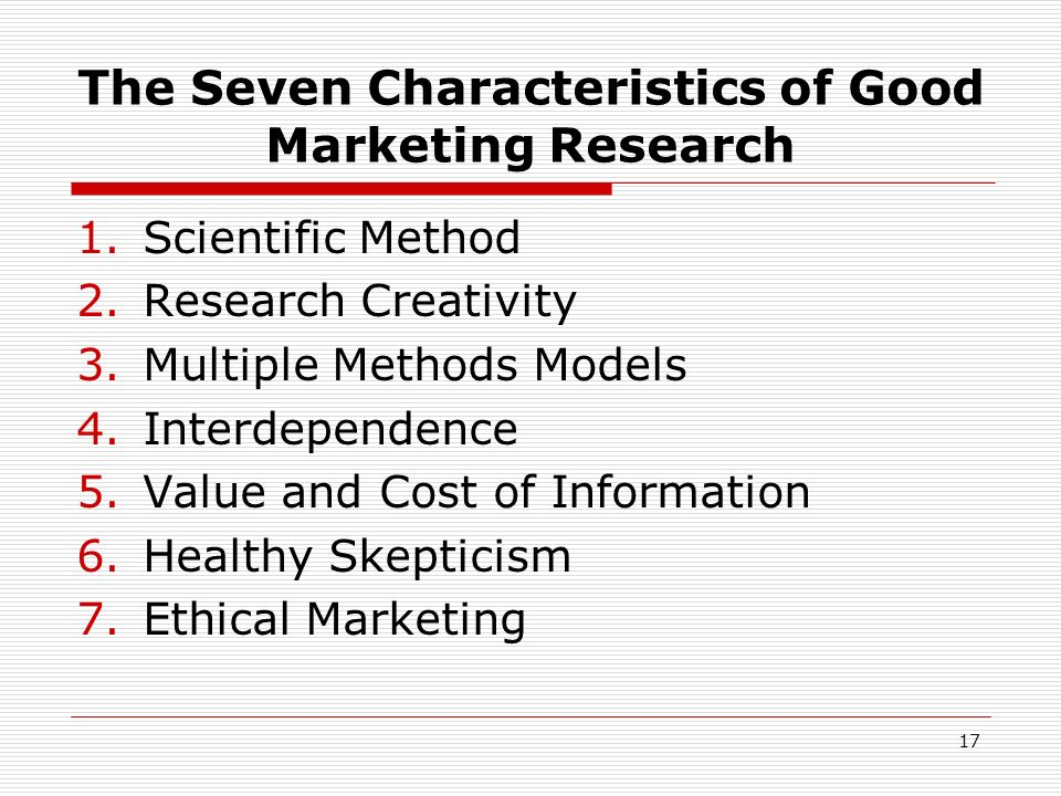 17 The Seven Characteristics of Good Marketing Research 1.Scientific Method 2.Research Creativity 3.Multiple Methods Models 4.Interdependence 5.Value
