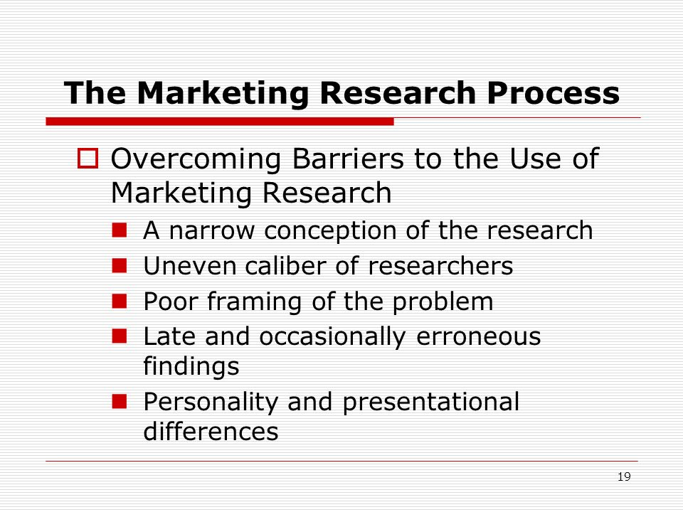 19 The Marketing Research Process Overcoming Barriers to the Use of Marketing Research A narrow conception of the research Uneven caliber of researche