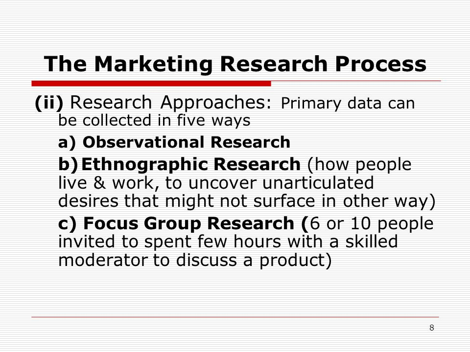 8 The Marketing Research Process (ii) Research Approaches : Primary data can be collected in five ways a) Observational Research b)Ethnographic Resear
