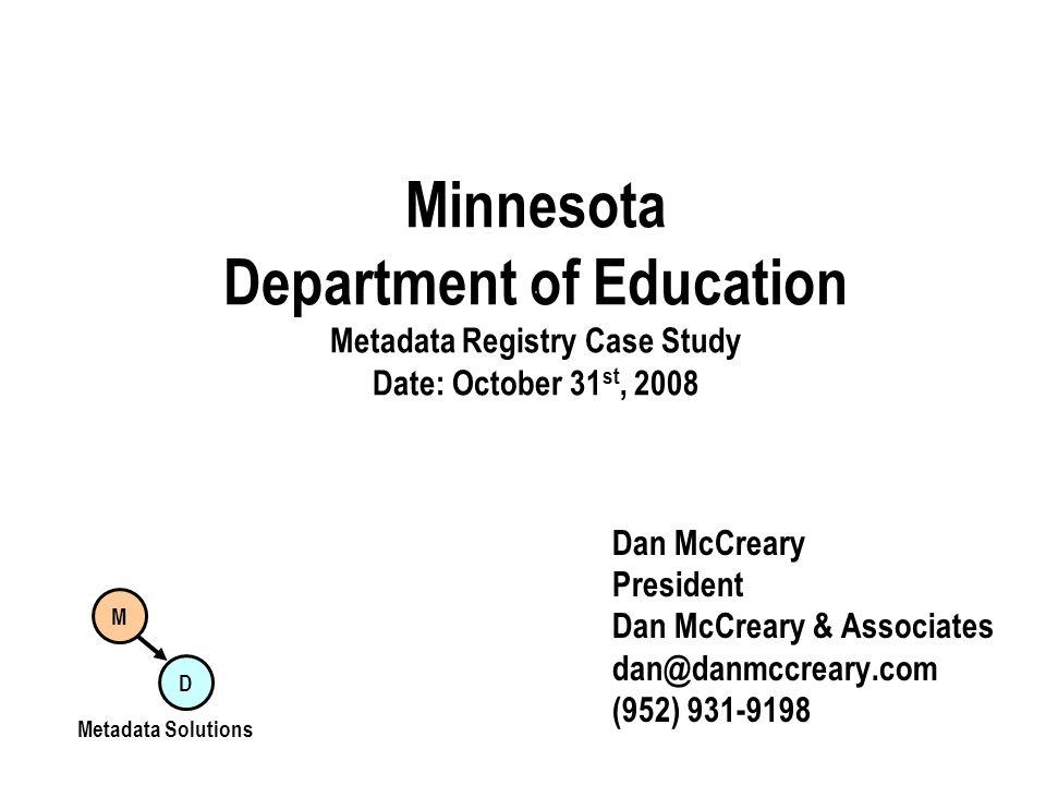 Minnesota Department of Education Metadata Registry Case Study Date: October 31 st, 2008 Dan McCreary President Dan McCreary & Associates dan@danmccre