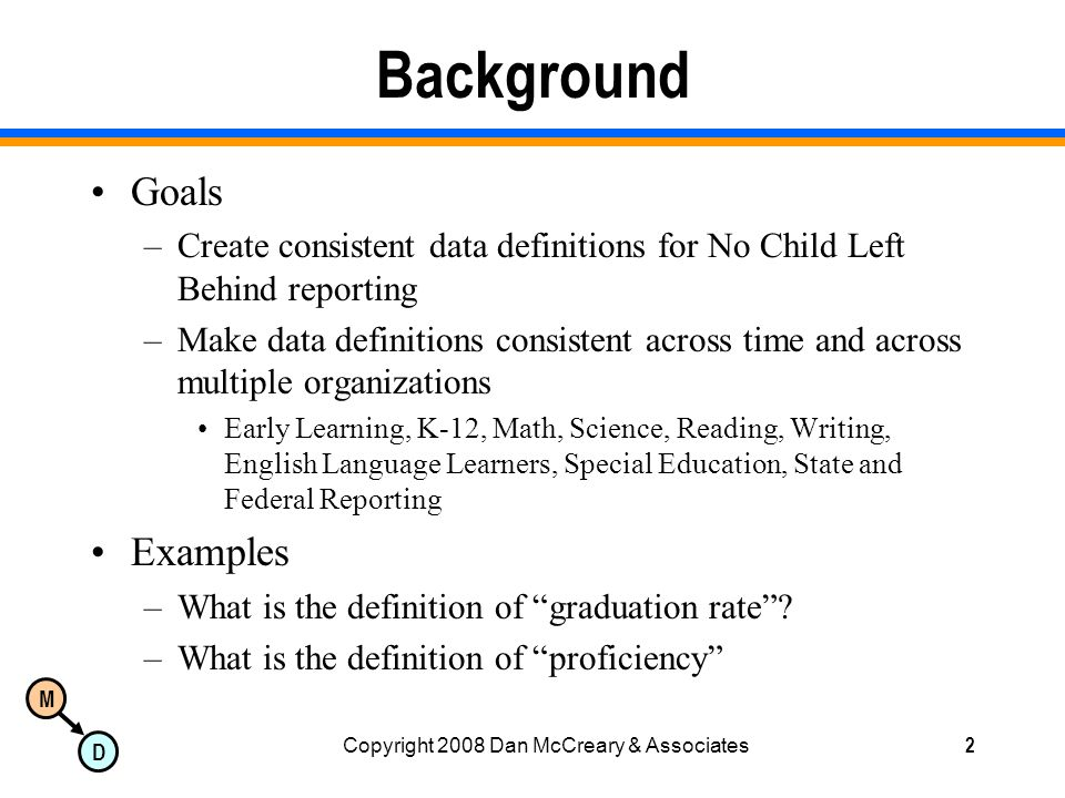 M D Copyright 2008 Dan McCreary & Associates2 Background Goals –Create consistent data definitions for No Child Left Behind reporting –Make data definitions consistent across time and across multiple organizations Early Learning, K-12, Math, Science, Reading, Writing, English Language Learners, Special Education, State and Federal Reporting Examples –What is the definition of graduation rate.