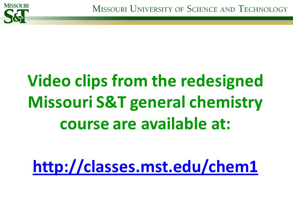 Video clips from the redesigned Missouri S&T general chemistry course are available at: http://classes.mst.edu/chem1 http://classes.mst.edu/chem1