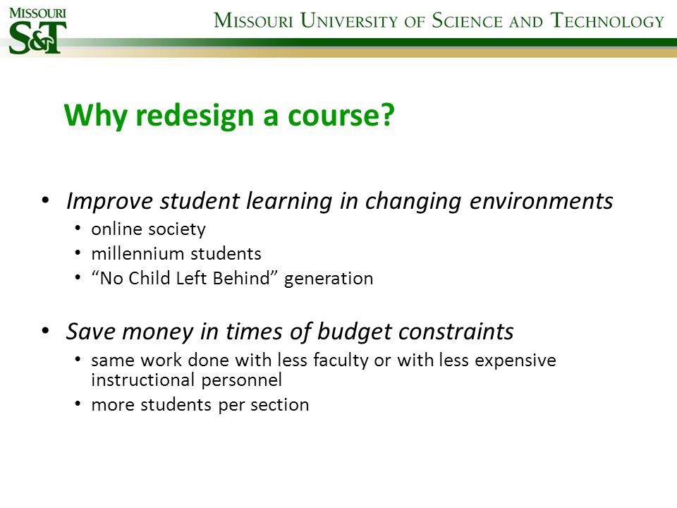 Why redesign a course? Improve student learning in changing environments online society millennium students No Child Left Behind generation Save money
