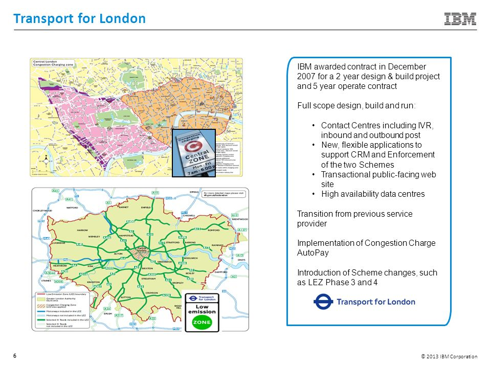 © 2013 IBM Corporation 6 Transport for London IBM awarded contract in December 2007 for a 2 year design & build project and 5 year operate contract Fu