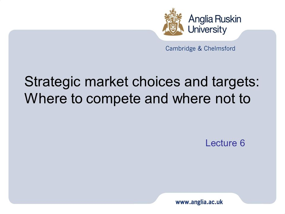 Strategic market choices and targets: Where to compete and where not to Lecture 6
