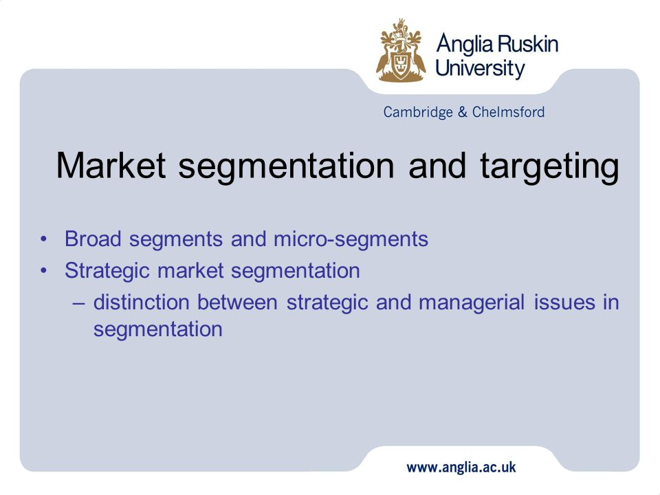 Market segmentation and targeting Broad segments and micro-segments Strategic market segmentation –distinction between strategic and managerial issues