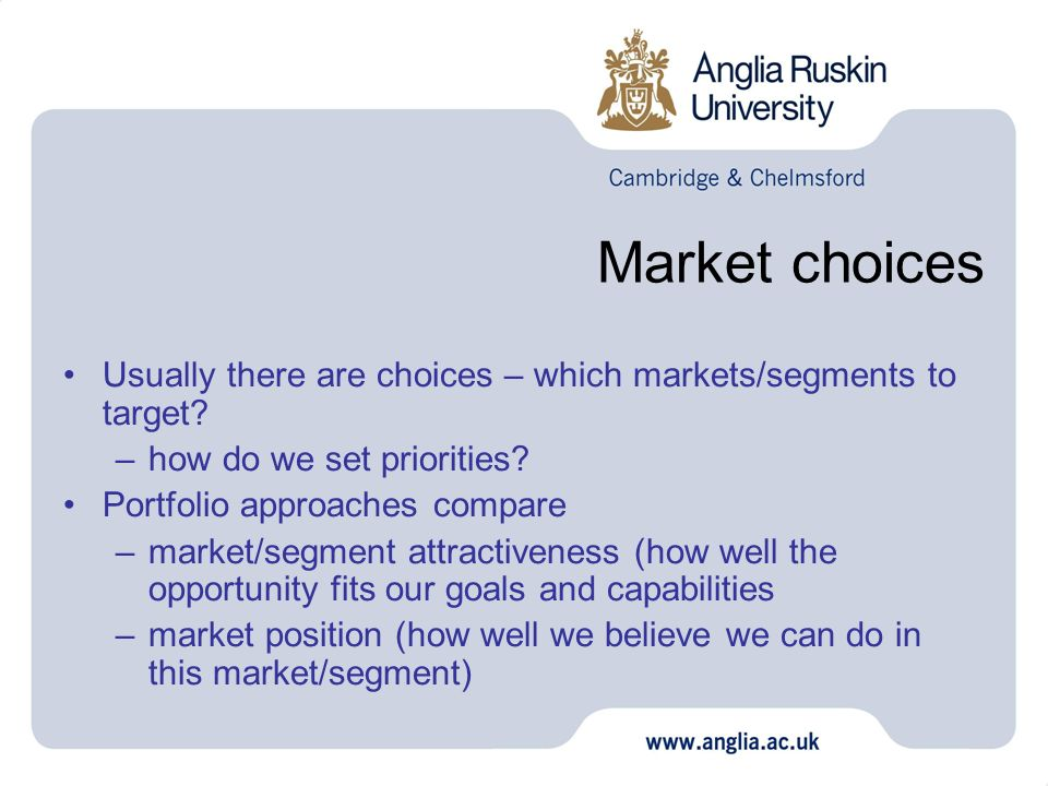 Market choices Usually there are choices – which markets/segments to target? –how do we set priorities? Portfolio approaches compare –market/segment a