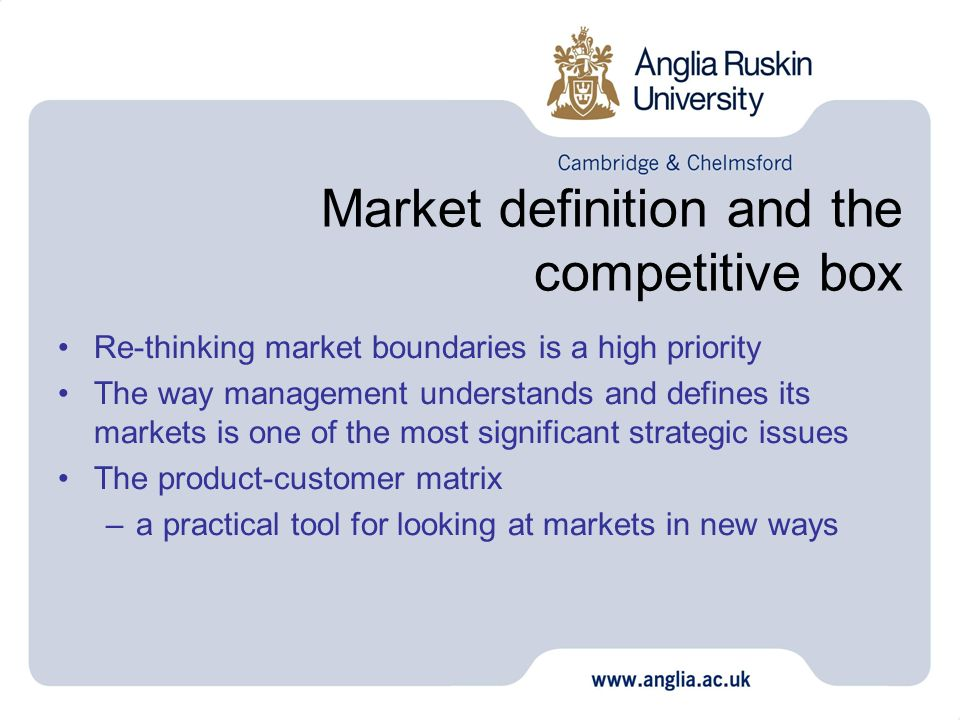 Market definition and the competitive box Re-thinking market boundaries is a high priority The way management understands and defines its markets is o