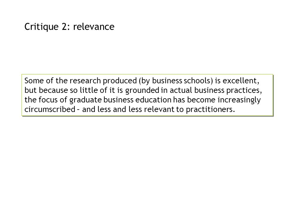 Critique 2: relevance Some of the research produced (by business schools) is excellent, but because so little of it is grounded in actual business pra