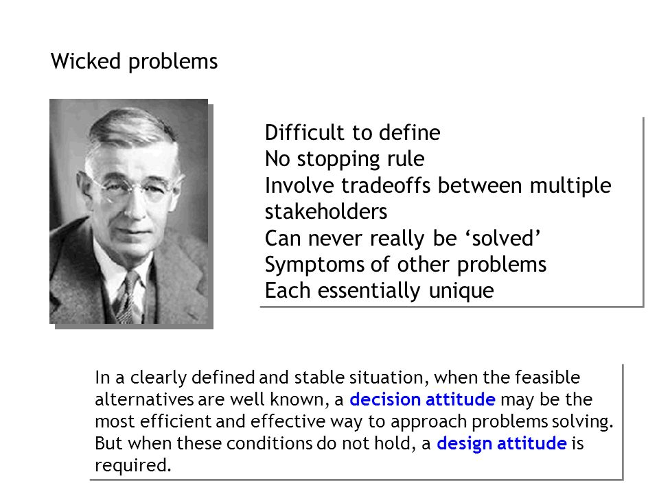 Wicked problems Difficult to define No stopping rule Involve tradeoffs between multiple stakeholders Can never really be solved Symptoms of other prob