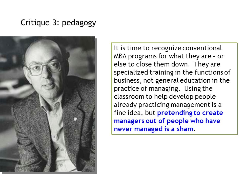 Critique 3: pedagogy It is time to recognize conventional MBA programs for what they are – or else to close them down. They are specialized training i